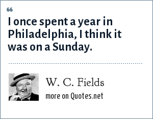 W. C. Fields: I once spent a year in Philadelphia, I think it was on a Sunday.