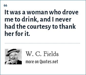 W. C. Fields: It was a woman who drove me to drink, and I never had the courtesy to thank her for it.