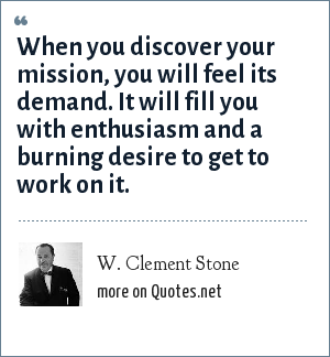 W. Clement Stone: When you discover your mission, you will feel its demand. It will fill you with enthusiasm and a burning desire to get to work on it.