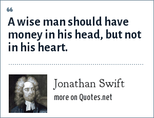 Jonathan Swift: A wise man should have money in his head, but not in his heart.