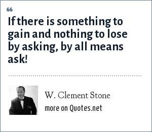 W. Clement Stone: If there is something to gain and nothing to lose by asking, by all means ask!