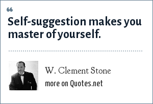 W. Clement Stone: Self-suggestion makes you master of yourself.