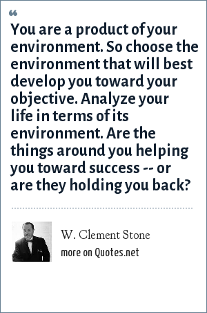 W. Clement Stone: You are a product of your environment. So choose the environment that will best develop you toward your objective. Analyze your life in terms of its environment. Are the things around you helping you toward success -- or are they holding you back?