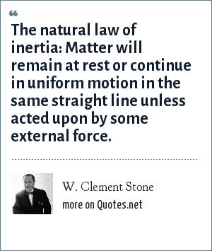 W. Clement Stone: The natural law of inertia: Matter will remain at rest or continue in uniform motion in the same straight line unless acted upon by some external force.