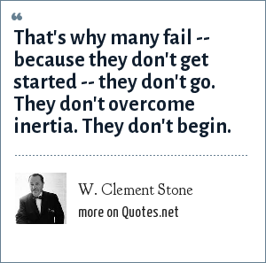 W. Clement Stone: That's why many fail -- because they don't get started -- they don't go. They don't overcome inertia. They don't begin.