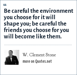 W. Clement Stone: Be careful the environment you choose for it will shape you; be careful the friends you choose for you will become like them.