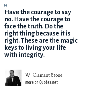 W. Clement Stone: Have the courage to say no. Have the courage to face the truth. Do the right thing because it is right. These are the magic keys to living your life with integrity.