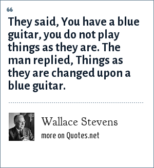 Wallace Stevens: They said, You have a blue guitar, you do not play things as they are. The man replied, Things as they are changed upon a blue guitar.