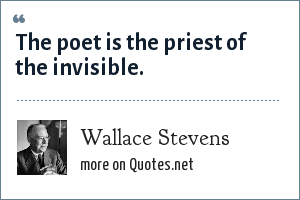 Wallace Stevens: The poet is the priest of the invisible.