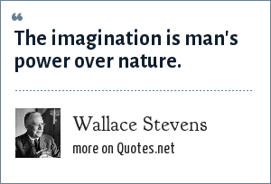 Wallace Stevens: The imagination is man's power over nature.