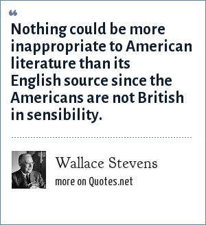 Wallace Stevens: Nothing could be more inappropriate to American literature than its English source since the Americans are not British in sensibility.