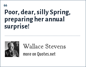 Wallace Stevens: Poor, dear, silly Spring, preparing her annual surprise!