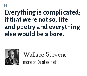 Wallace Stevens: Everything is complicated; if that were not so, life and poetry and everything else would be a bore.