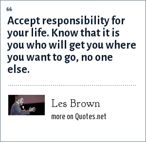 Les Brown: Accept responsibility for your life. Know that it is you who will get you where you want to go, no one else.