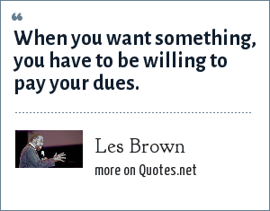 Les Brown: When you want something, you have to be willing to pay your dues.