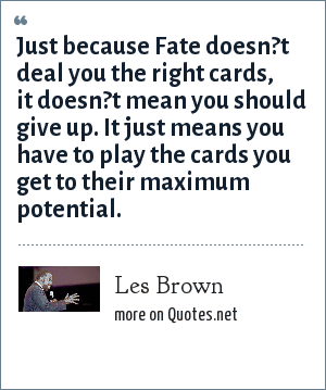 Les Brown: Just because Fate doesn?t deal you the right cards, it doesn?t mean you should give up. It just means you have to play the cards you get to their maximum potential.