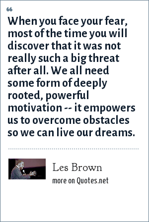 Les Brown: When you face your fear, most of the time you will discover that it was not really such a big threat after all. We all need some form of deeply rooted, powerful motivation -- it empowers us to overcome obstacles so we can live our dreams.