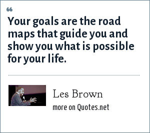 Les Brown: Your goals are the road maps that guide you and show you what is possible for your life.