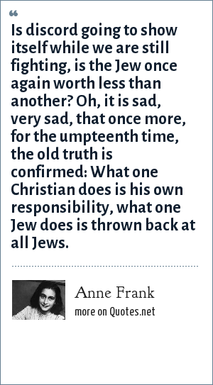 Anne Frank: Is discord going to show itself while we are still fighting, is the Jew once again worth less than another? Oh, it is sad, very sad, that once more, for the umpteenth time, the old truth is confirmed: What one Christian does is his own responsibility, what one Jew does is thrown back at all Jews.