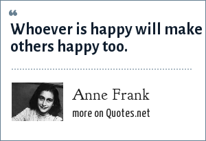 Anne Frank: Whoever is happy will make others happy too.