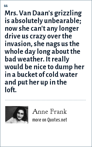 Anne Frank: Mrs. Van Daan's grizzling is absolutely unbearable; now she can't any longer drive us crazy over the invasion, she nags us the whole day long about the bad weather. It really would be nice to dump her in a bucket of cold water and put her up in the loft.