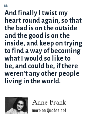 Anne Frank: And finally I twist my heart round again, so that the bad is on the outside and the good is on the inside, and keep on trying to find a way of becoming what I would so like to be, and could be, if there weren't any other people living in the world.