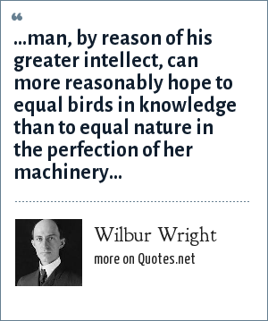 Wilbur Wright: ...man, by reason of his greater intellect, can more reasonably hope to equal birds in knowledge than to equal nature in the perfection of her machinery...