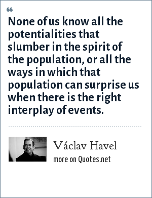 Václav Havel: None of us know all the potentialities that slumber in the spirit of the population, or all the ways in which that population can surprise us when there is the right interplay of events.