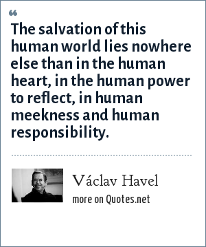 Václav Havel: The salvation of this human world lies nowhere else than in the human heart, in the human power to reflect, in human meekness and human responsibility.