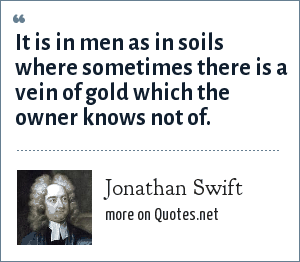 Jonathan Swift: It is in men as in soils where sometimes there is a vein of gold which the owner knows not of.