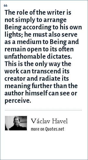 Václav Havel: The role of the writer is not simply to arrange Being according to his own lights; he must also serve as a medium to Being and remain open to its often unfathomable dictates. This is the only way the work can transcend its creator and radiate its meaning further than the author himself can see or perceive.