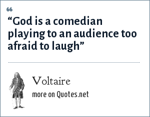 "Voltaire: ""God is a comedian playing to an audience too afraid to laugh"""