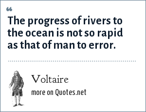Voltaire: The progress of rivers to the ocean is not so rapid as that of man to error.