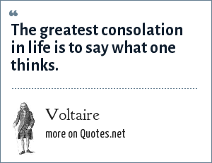 Voltaire: The greatest consolation in life is to say what one thinks.