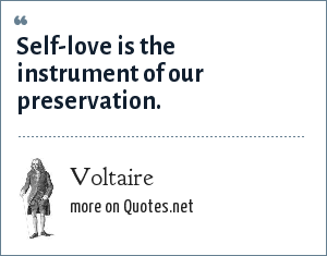 Voltaire: Self-love is the instrument of our preservation.