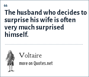 Voltaire: The husband who decides to surprise his wife is often very much surprised himself.