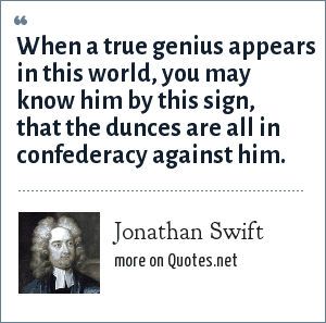 Jonathan Swift: When a true genius appears in this world, you may know him by this sign, that the dunces are all in confederacy against him.