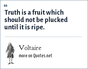 Voltaire: Truth is a fruit which should not be plucked until it is ripe.