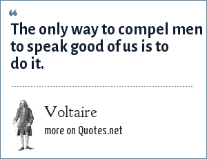 Voltaire: The only way to compel men to speak good of us is to do it.