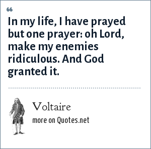 Voltaire: In my life, I have prayed but one prayer: oh Lord, make my enemies ridiculous. And God granted it.