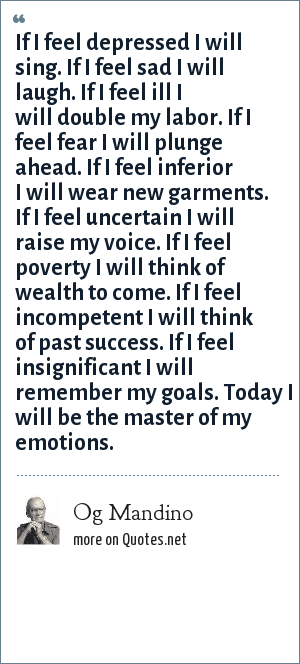 Og Mandino: If I feel depressed I will sing. If I feel sad I will laugh. If I feel ill I will double my labor. If I feel fear I will plunge ahead. If I feel inferior I will wear new garments. If I feel uncertain I will raise my voice. If I feel poverty I will think of wealth to come. If I feel incompetent I will think of past success. If I feel insignificant I will remember my goals. Today I will be the master of my emotions.