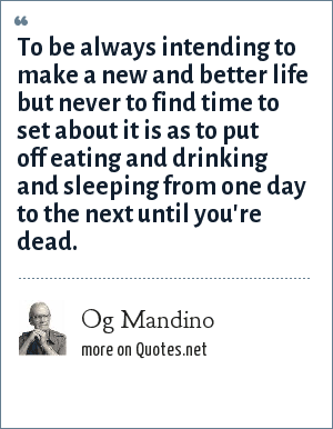 Og Mandino: To be always intending to make a new and better life but never to find time to set about it is as to put off eating and drinking and sleeping from one day to the next until you're dead.