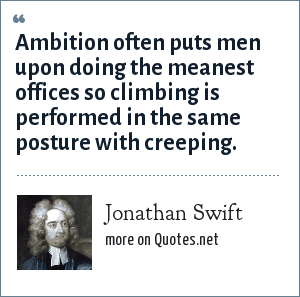 Jonathan Swift: Ambition often puts men upon doing the meanest offices so climbing is performed in the same posture with creeping.