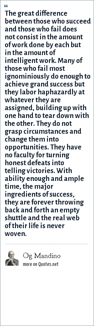 Og Mandino: The great difference between those who succeed and those who fail does not consist in the amount of work done by each but in the amount of intelligent work. Many of those who fail most ignominiously do enough to achieve grand success but they labor haphazardly at whatever they are assigned, building up with one hand to tear down with the other. They do not grasp circumstances and change them into opportunities. They have no faculty for turning honest defeats into telling victories. With ability enough and ample time, the major ingredients of success, they are forever throwing back and forth an empty shuttle and the real web of their life is never woven.