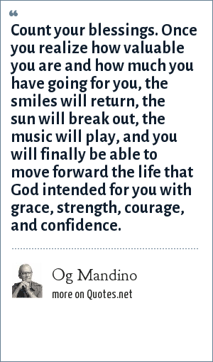 Og Mandino: Count your blessings. Once you realize how valuable you are and how much you have going for you, the smiles will return, the sun will break out, the music will play, and you will finally be able to move forward the life that God intended for you with grace, strength, courage, and confidence.
