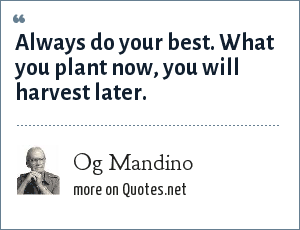 Og Mandino: Always do your best. What you plant now, you will harvest later.