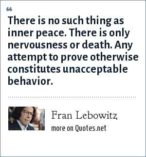 Fran Lebowitz: There is no such thing as inner peace. There is only nervousness or death. Any attempt to prove otherwise constitutes unacceptable behavior.