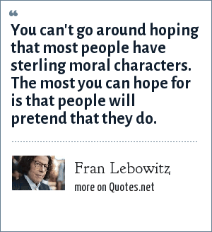 Fran Lebowitz: You can't go around hoping that most people have sterling moral characters. The most you can hope for is that people will pretend that they do.