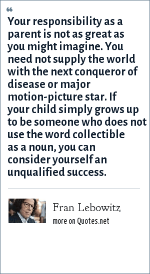 Fran Lebowitz: Your responsibility as a parent is not as great as you might imagine. You need not supply the world with the next conqueror of disease or major motion-picture star. If your child simply grows up to be someone who does not use the word collectible as a noun, you can consider yourself an unqualified success.