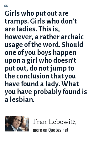 Fran Lebowitz: Girls who put out are tramps. Girls who don't are ladies. This is, however, a rather archaic usage of the word. Should one of you boys happen upon a girl who doesn't put out, do not jump to the conclusion that you have found a lady. What you have probably found is a lesbian.